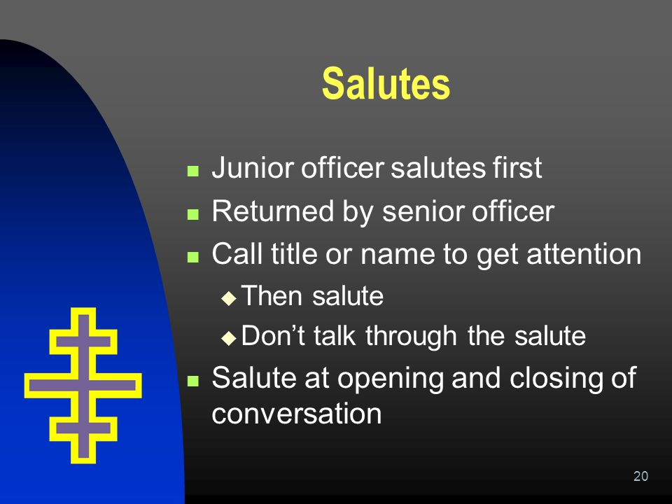 20 Salutes Junior officer salutes first Returned by senior officer Call title or name to get attention  Then salute  Don't talk through the salute S