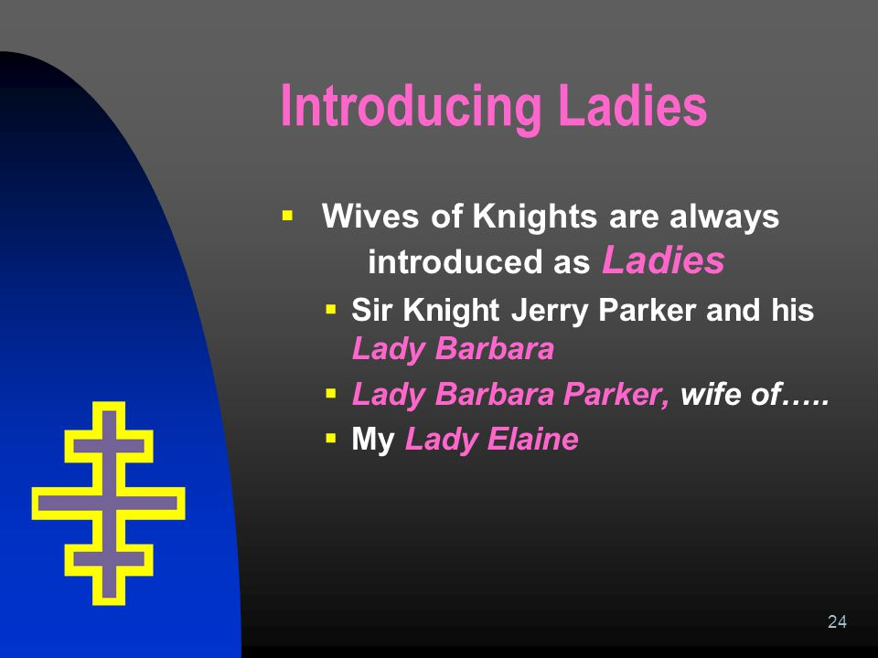 24 Introducing Ladies  Wives of Knights are always introduced as Ladies  Sir Knight Jerry Parker and his Lady Barbara  Lady Barbara Parker, wife of