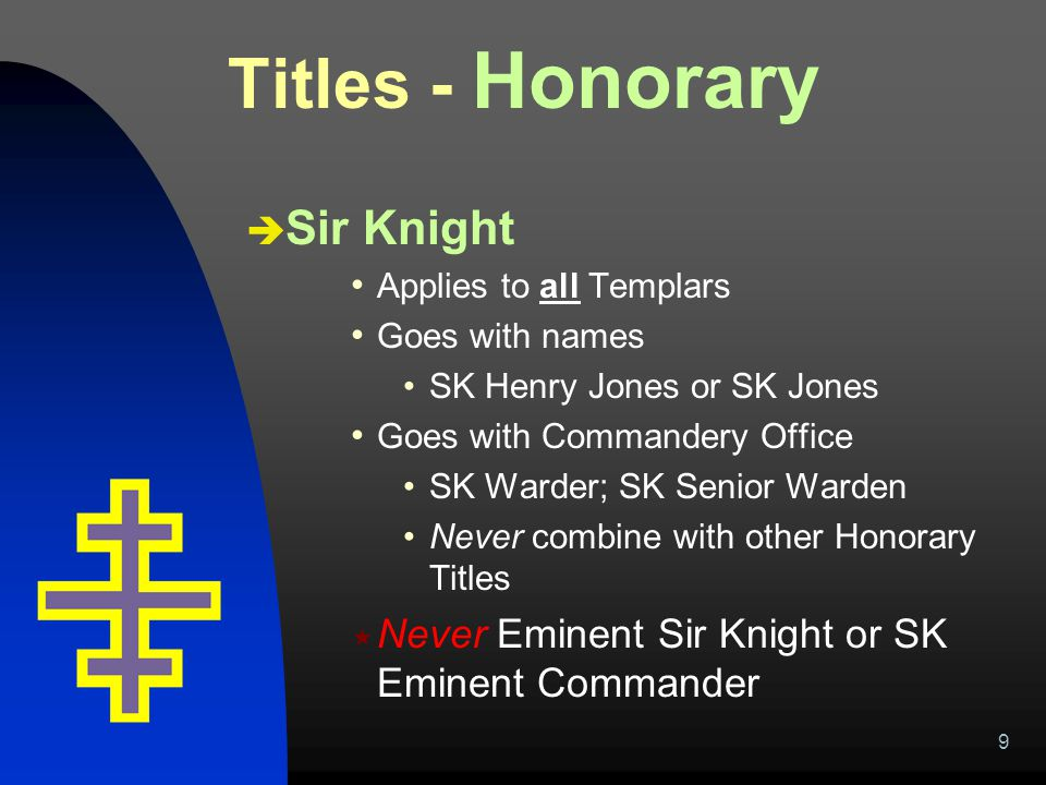 9 Titles - Honorary  Sir Knight Applies to all Templars Goes with names SK Henry Jones or SK Jones Goes with Commandery Office SK Warder; SK Senior W