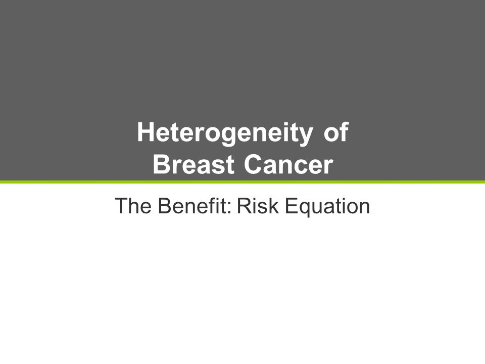Heterogeneity of Breast Cancer The Benefit: Risk Equation
