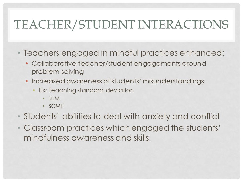 TEACHER/STUDENT INTERACTIONS Teachers engaged in mindful practices enhanced: Collaborative teacher/student engagements around problem solving Increased awareness of students' misunderstandings Ex: Teaching standard deviation SUM SOME Students' abilities to deal with anxiety and conflict Classroom practices which engaged the students' mindfulness awareness and skills.
