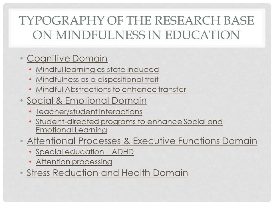 TYPOGRAPHY OF THE RESEARCH BASE ON MINDFULNESS IN EDUCATION Cognitive Domain Mindful learning as state induced Mindfulness as a dispositional trait Mindful Abstractions to enhance transfer Social & Emotional Domain Teacher/student interactions Student-directed programs to enhance Social and Emotional Learning Attentional Processes & Executive Functions Domain Special education – ADHD Attention processing Stress Reduction and Health Domain