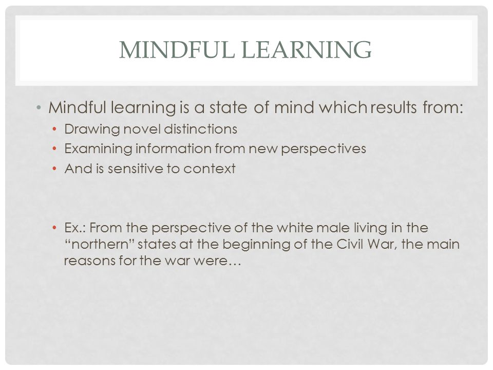 MINDFUL LEARNING Mindful learning is a state of mind which results from: Drawing novel distinctions Examining information from new perspectives And is sensitive to context Ex.: From the perspective of the white male living in the northern states at the beginning of the Civil War, the main reasons for the war were…