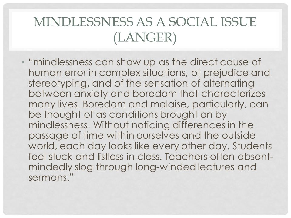 MINDLESSNESS AS A SOCIAL ISSUE (LANGER) mindlessness can show up as the direct cause of human error in complex situations, of prejudice and stereotyping, and of the sensation of alternating between anxiety and boredom that characterizes many lives.