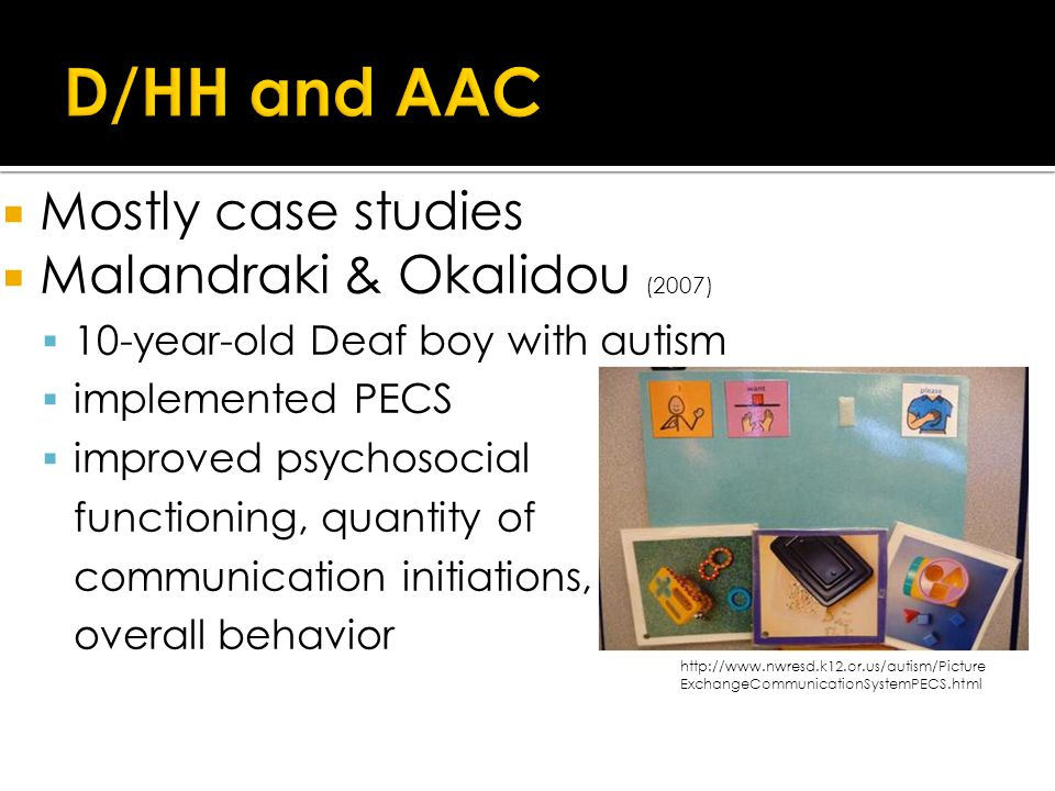  Mostly case studies  Malandraki & Okalidou (2007)  10-year-old Deaf boy with autism  implemented PECS  improved psychosocial functioning, quantity of communication initiations, overall behavior http://www.nwresd.k12.or.us/autism/Picture ExchangeCommunicationSystemPECS.html