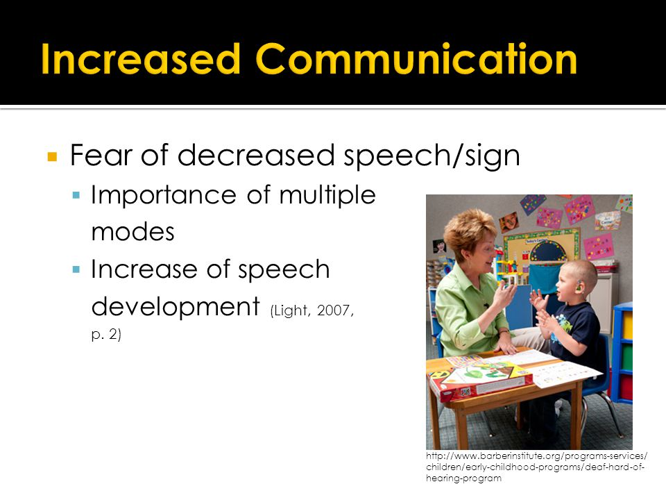  Fear of decreased speech/sign  Importance of multiple modes  Increase of speech development (Light, 2007, p.