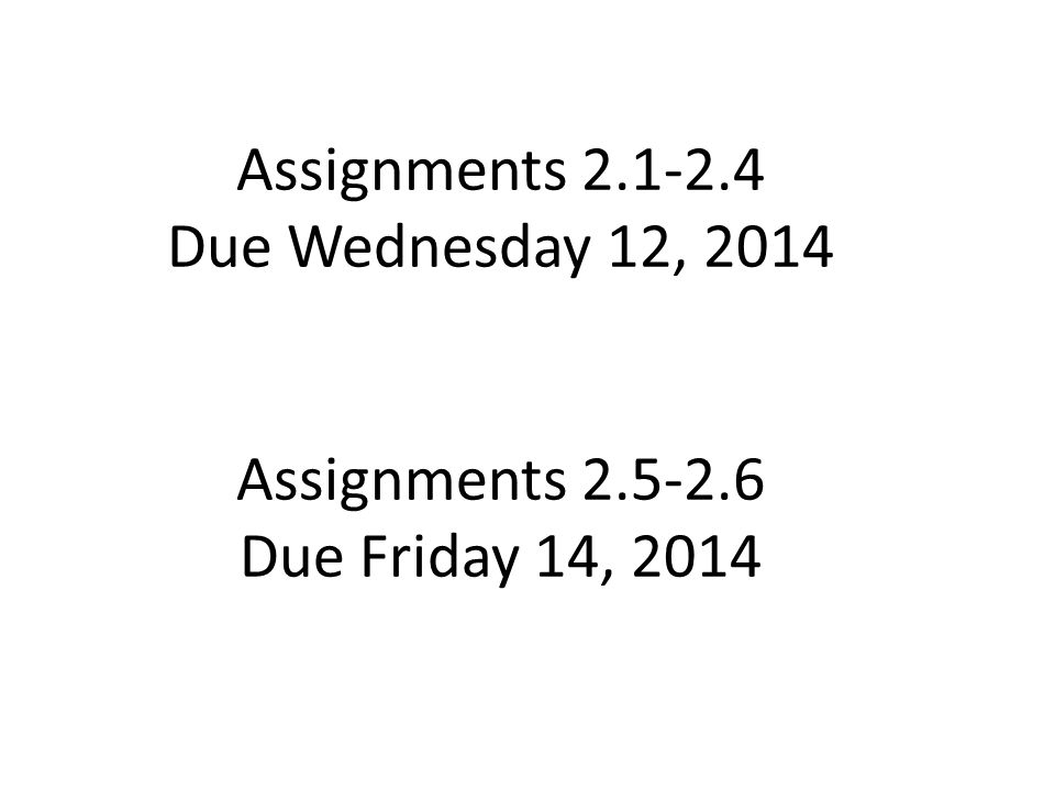 Assignments 2.1-2.4 Due Wednesday 12, 2014 Assignments 2.5-2.6 Due Friday 14, 2014