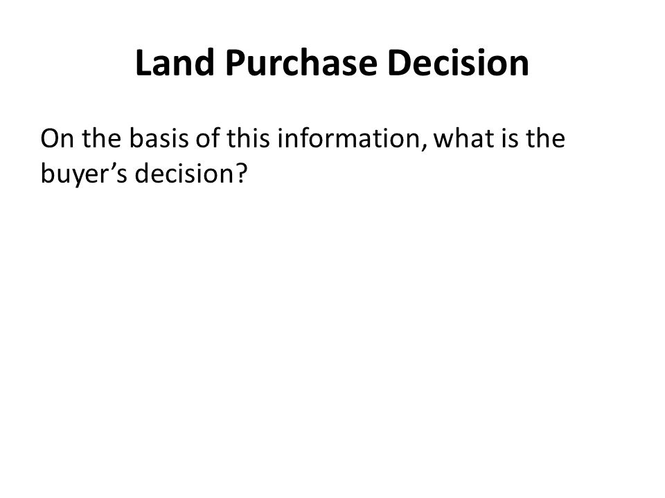 Land Purchase Decision On the basis of this information, what is the buyer's decision?