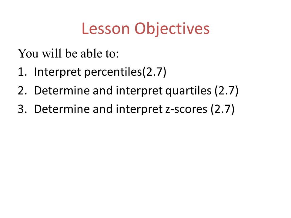 1-12 Lesson Objectives You will be able to: 1.Interpret percentiles(2.7) 2.Determine and interpret quartiles (2.7) 3.Determine and interpret z-scores (2.7)
