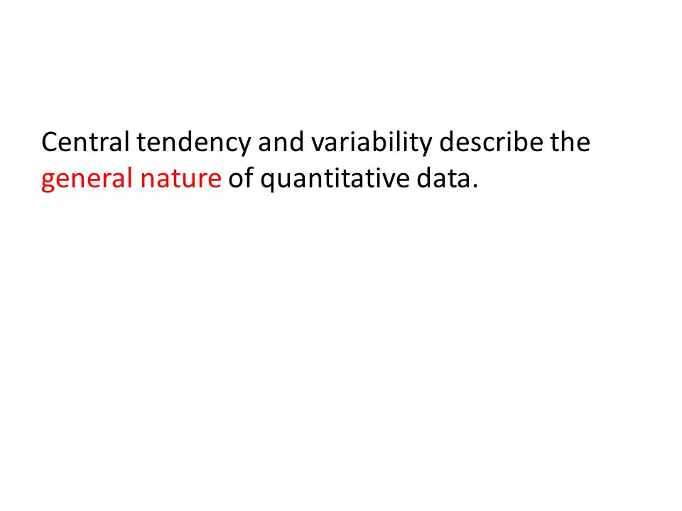 Central tendency and variability describe the general nature of quantitative data.