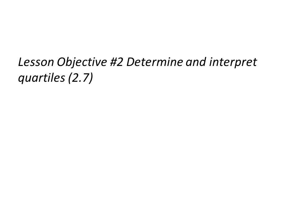 Lesson Objective #2 Determine and interpret quartiles (2.7)