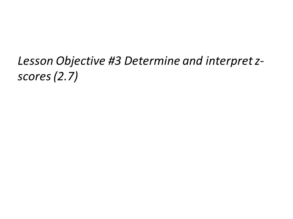 Lesson Objective #3 Determine and interpret z- scores (2.7)