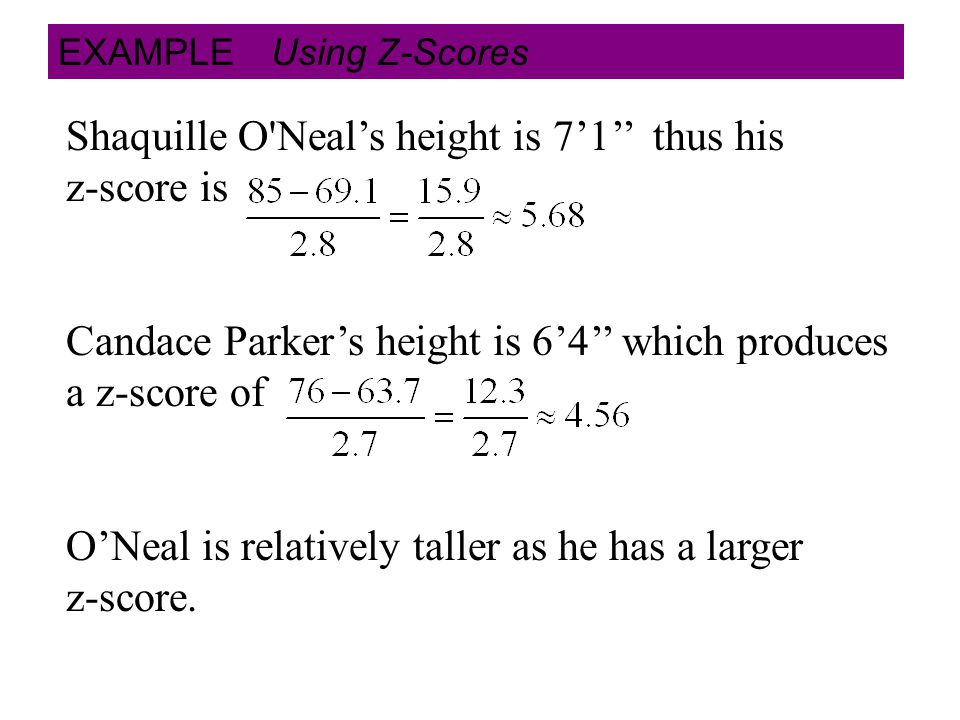 EXAMPLE Using Z-Scores Shaquille O Neal's height is 7'1'' thus his z-score is Candace Parker's height is 6'4'' which produces a z-score of O'Neal is relatively taller as he has a larger z-score.