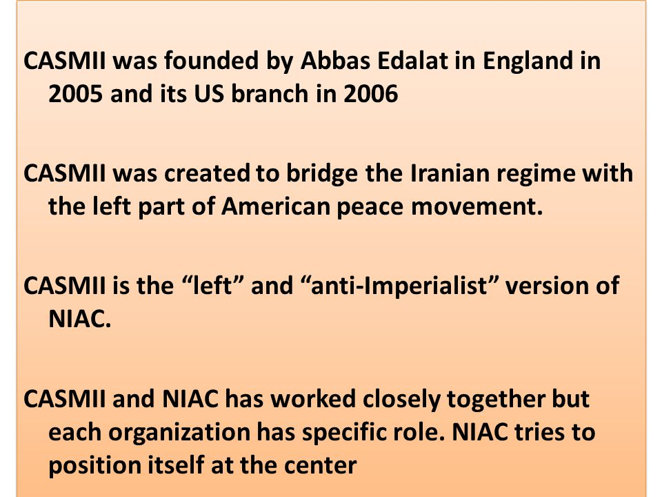 CASMII was founded by Abbas Edalat in England in 2005 and its US branch in 2006 CASMII was created to bridge the Iranian regime with the left part of American peace movement.