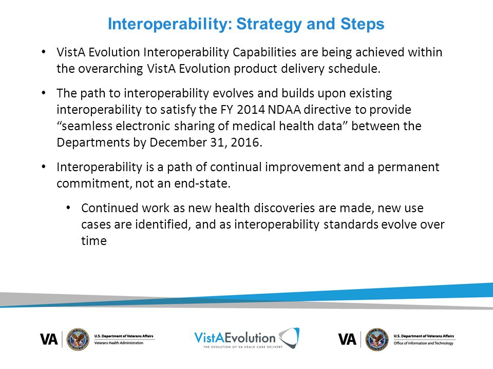 Interoperability: Strategy and Steps VistA Evolution Interoperability Capabilities are being achieved within the overarching VistA Evolution product d