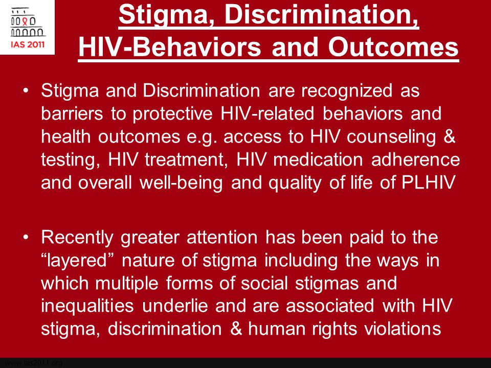 www.ias2011.org Stigma as a Socio-Structural Process Stigma and discrimination related to HIV is understood here as a social process which produces and reproduces social divisions, hierarchies and unequal social structures: –Sexual Orientation –Gender –Race/Ethnicity –Class