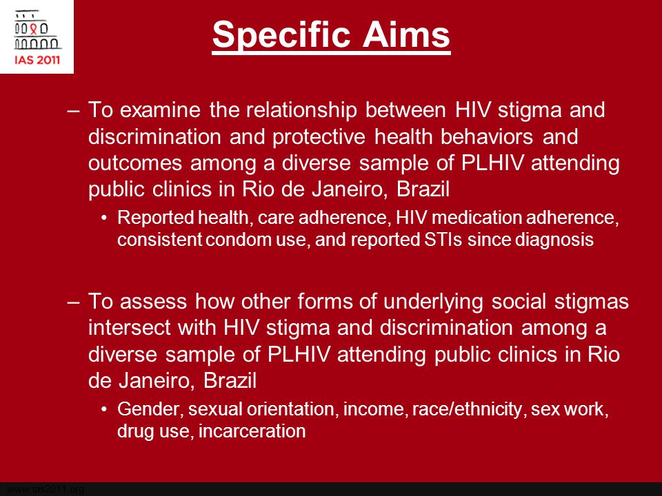 www.ias2011.org Specific Aims –To examine the relationship between HIV stigma and discrimination and protective health behaviors and outcomes among a