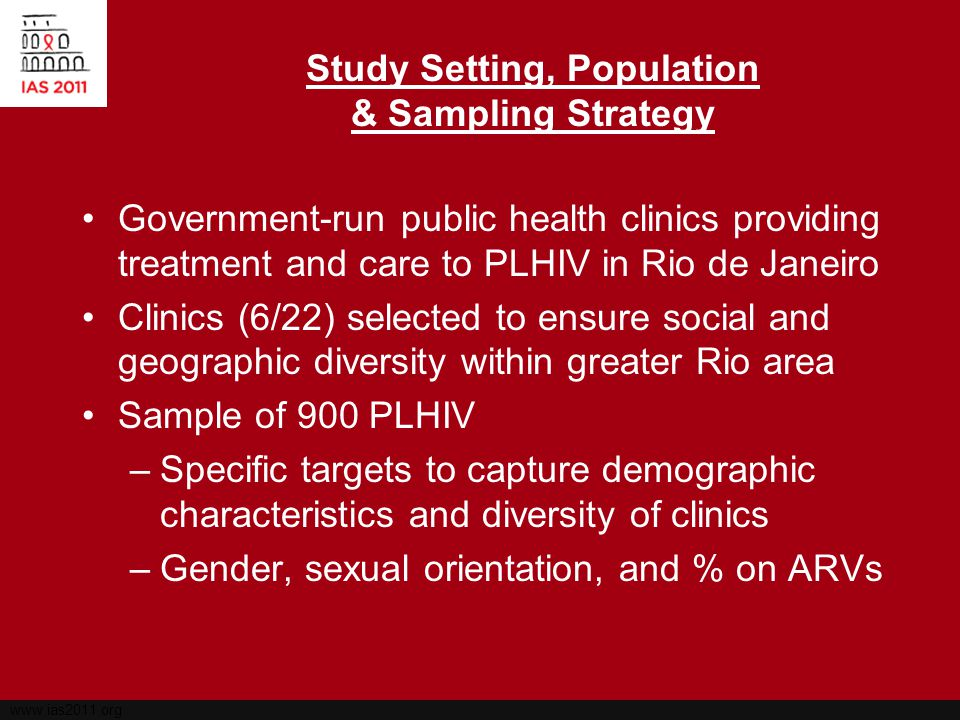 www.ias2011.org Methods Structured survey to assess psychosocial and structural factors associated with HIV behaviors and health outcomes among participating PLHIV –Approximately 1 hour, private setting at clinic STI screening: Syphilis, Gonorrhea, Chlamydia –FTA-ABS syphilis & PCR analysis for GC Medical Record Extraction: CD4 count, viral load, opportunistic infections, hospitalizations