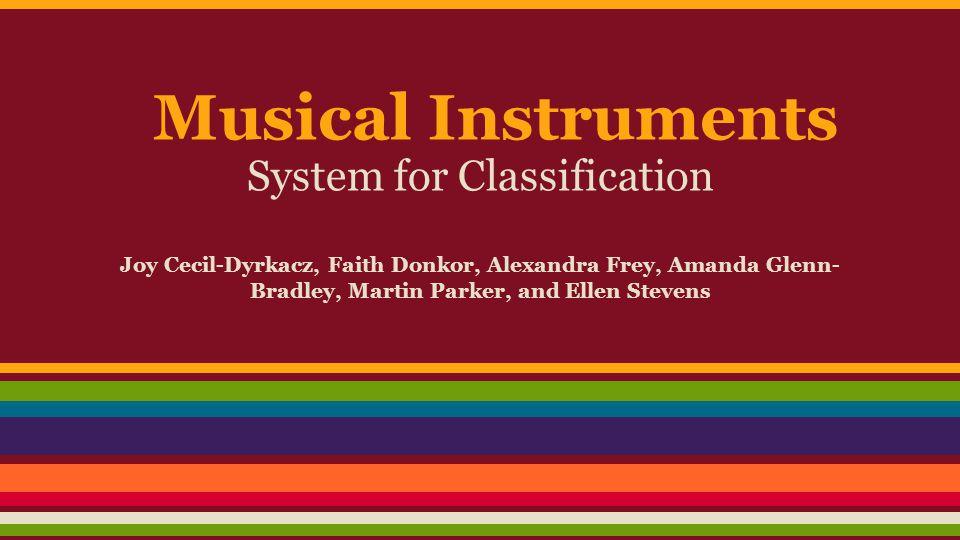 Musical Instruments System for Classification Joy Cecil-Dyrkacz, Faith Donkor, Alexandra Frey, Amanda Glenn- Bradley, Martin Parker, and Ellen Stevens