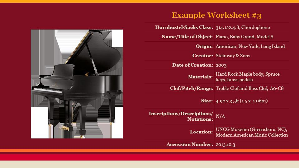 Example Worksheet #3 Hornbostel-Sachs Class:314.122.4.8, Chordophone Name/Title of Object:Piano, Baby Grand, Model S Origin:American, New York, Long Island Creator:Steinway & Sons Date of Creation:2003 Materials: Hard Rock Maple body, Spruce keys, brass pedals Clef/Pitch/Range:Treble Clef and Bass Clef, A0-C8 Size:4.92 x 3.5ft (1.5 x 1.06m) Inscriptions/Descriptions/ Notations: N/A Location: UNCG Museum (Greensboro, NC), Modern American Music Collection Accession Number:2013.10.3