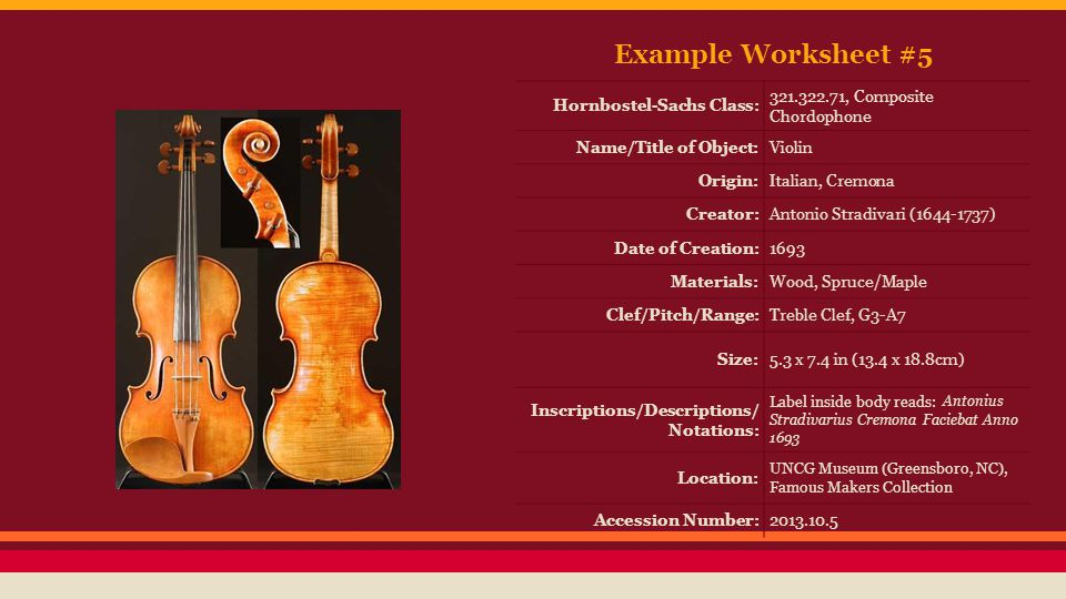 Example Worksheet #5 Hornbostel-Sachs Class: 321.322.71, Composite Chordophone Name/Title of Object:Violin Origin:Italian, Cremona Creator:Antonio Stradivari (1644-1737) Date of Creation:1693 Materials:Wood, Spruce/Maple Clef/Pitch/Range:Treble Clef, G3-A7 Size:5.3 x 7.4 in (13.4 x 18.8cm) Inscriptions/Descriptions/ Notations: Label inside body reads: Antonius Stradivarius Cremona Faciebat Anno 1693 Location: UNCG Museum (Greensboro, NC), Famous Makers Collection Accession Number:2013.10.5