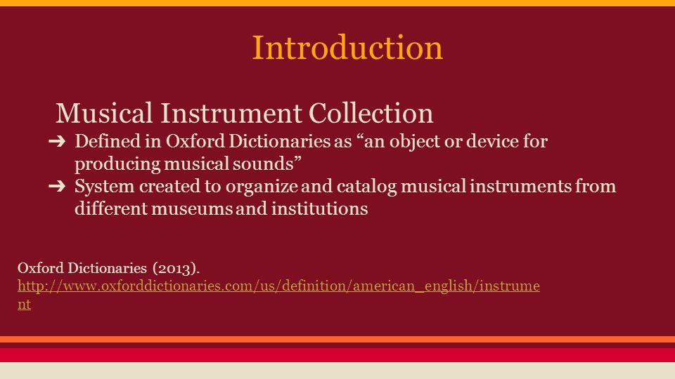 "Introduction Musical Instrument Collection ➔ Defined in Oxford Dictionaries as ""an object or device for producing musical sounds"" ➔ System created to"