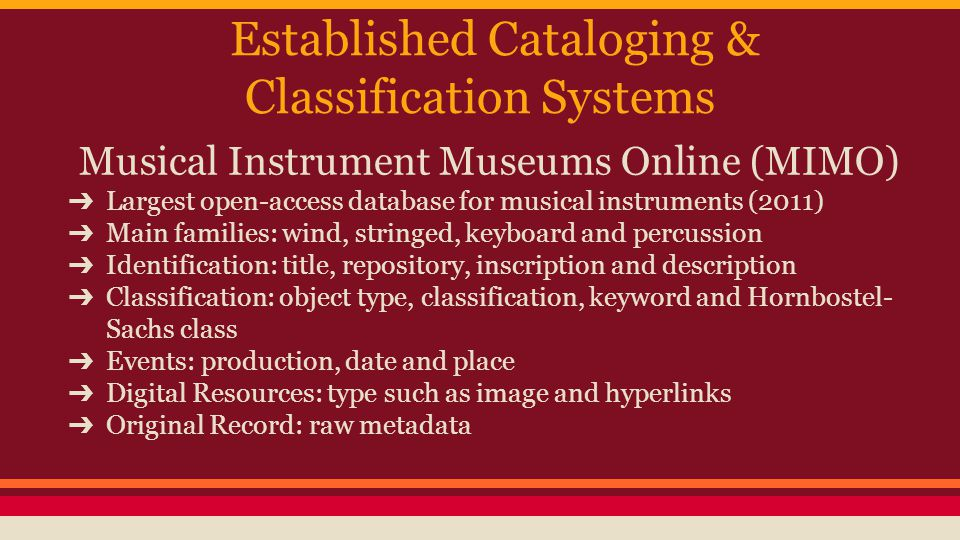 Established Cataloging & Classification Systems Musical Instrument Museums Online (MIMO) ➔ Largest open-access database for musical instruments (2011) ➔ Main families: wind, stringed, keyboard and percussion ➔ Identification: title, repository, inscription and description ➔ Classification: object type, classification, keyword and Hornbostel- Sachs class ➔ Events: production, date and place ➔ Digital Resources: type such as image and hyperlinks ➔ Original Record: raw metadata