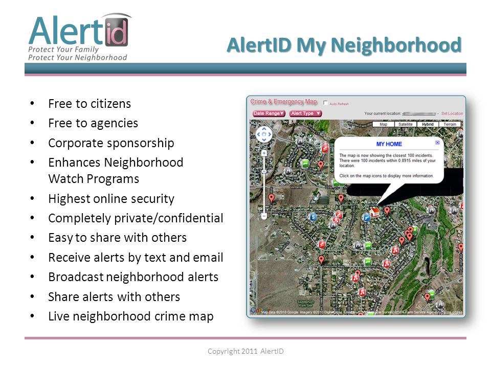 Free to citizens Free to agencies Corporate sponsorship Enhances Neighborhood Watch Programs Highest online security Completely private/confidential Easy to share with others Receive alerts by text and email Broadcast neighborhood alerts Share alerts with others Live neighborhood crime map Copyright 2011 AlertID AlertID My Neighborhood