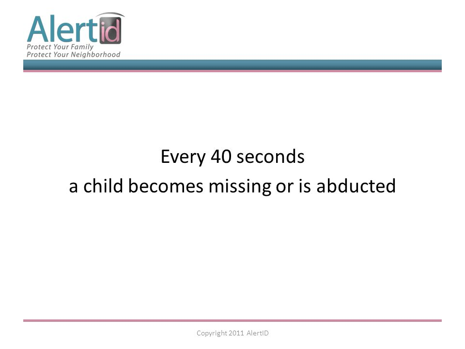 Every 40 seconds a child becomes missing or is abducted Copyright 2011 AlertID