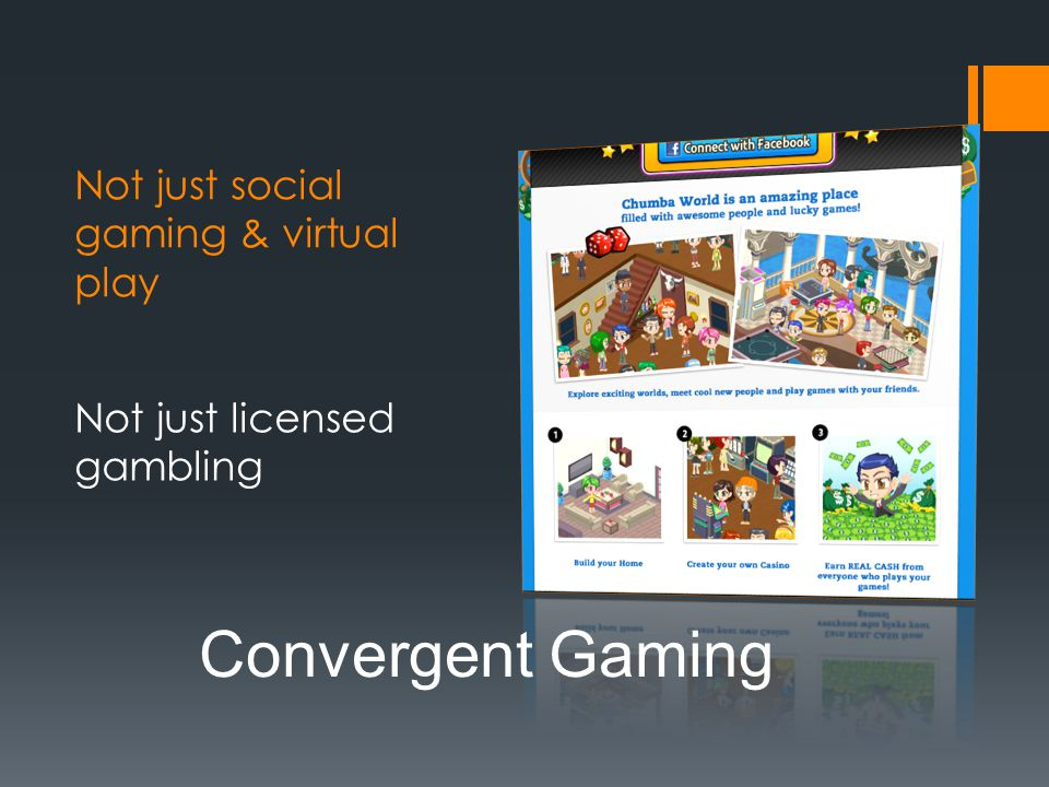 Not just social gaming & virtual play Not just licensed gambling Convergent Gaming