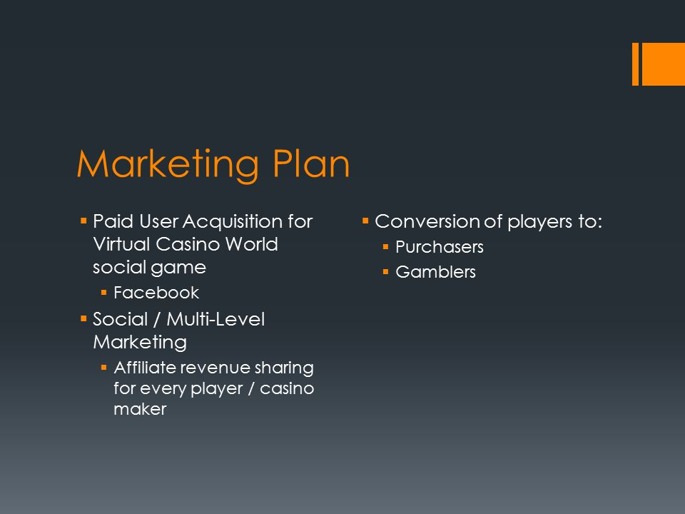 Marketing Plan  Paid User Acquisition for Virtual Casino World social game  Facebook  Social / Multi-Level Marketing  Affiliate revenue sharing for every player / casino maker  Conversion of players to:  Purchasers  Gamblers