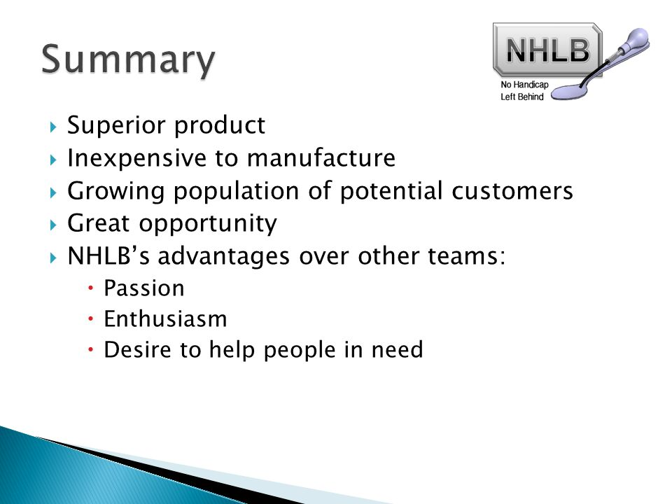  Superior product  Inexpensive to manufacture  Growing population of potential customers  Great opportunity  NHLB's advantages over other teams:  Passion  Enthusiasm  Desire to help people in need