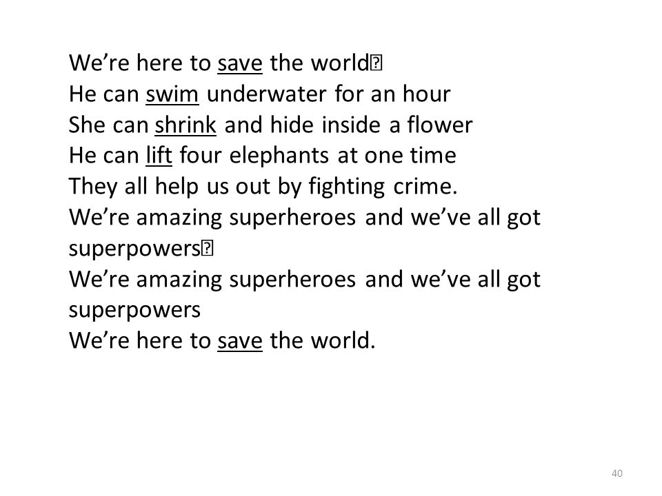 40 We're here to save the world He can swim underwater for an hour She can shrink and hide inside a flower He can lift four elephants at one time They all help us out by fighting crime.