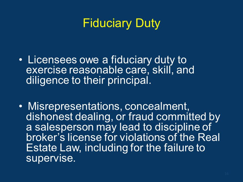 Fiduciary Duty Licensees owe a fiduciary duty to exercise reasonable care, skill, and diligence to their principal. Misrepresentations, concealment, d