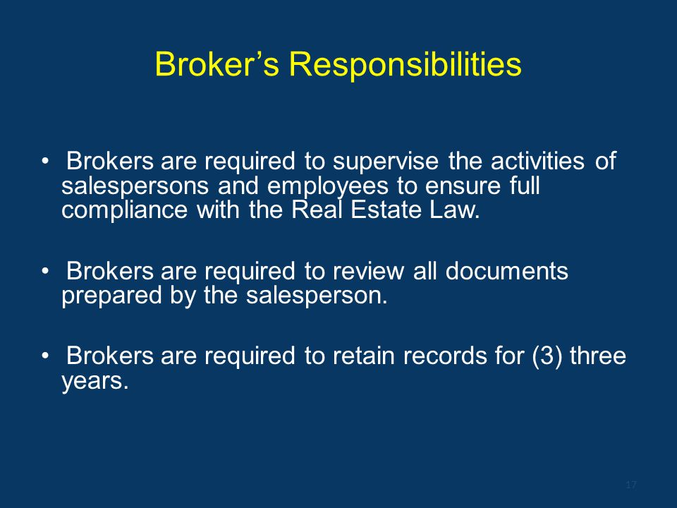 Broker's Responsibilities Brokers are required to supervise the activities of salespersons and employees to ensure full compliance with the Real Estat