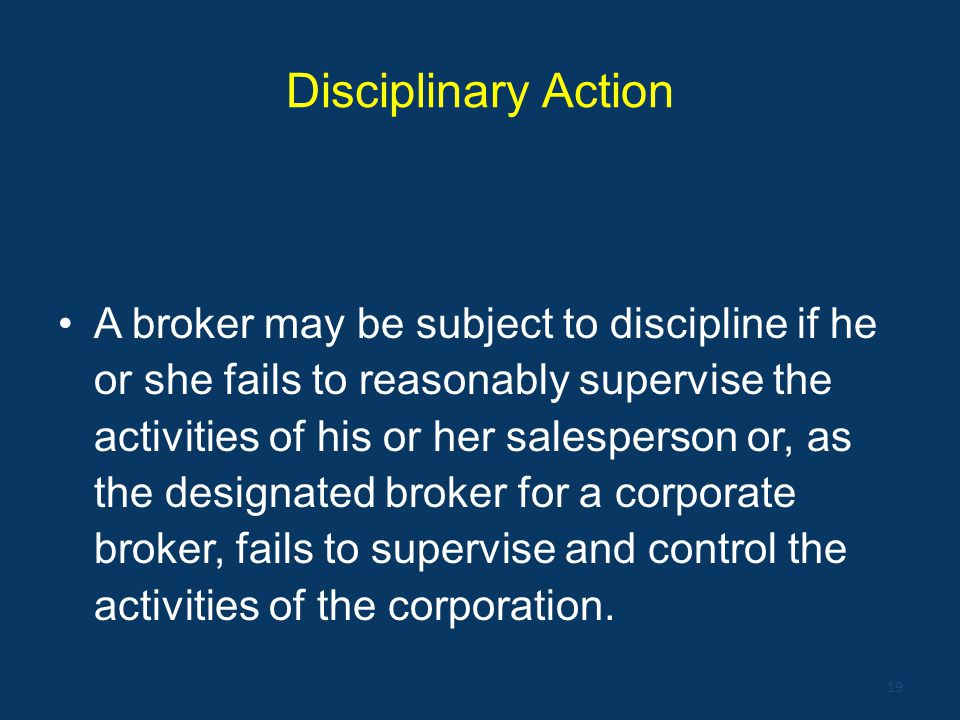 Disciplinary Action A broker may be subject to discipline if he or she fails to reasonably supervise the activities of his or her salesperson or, as t