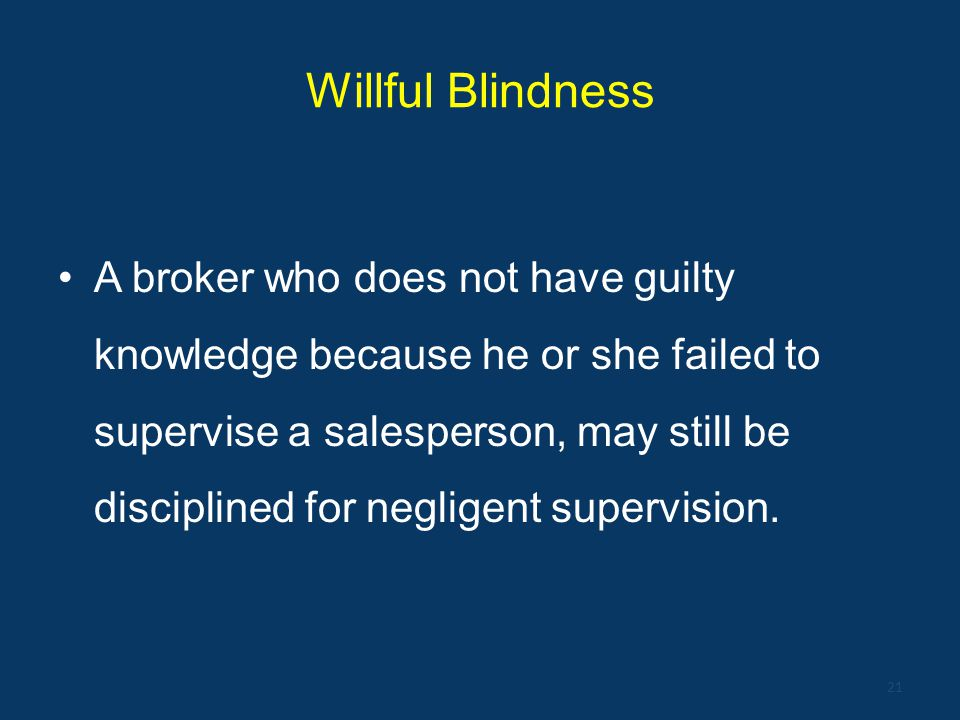 Willful Blindness A broker who does not have guilty knowledge because he or she failed to supervise a salesperson, may still be disciplined for neglig