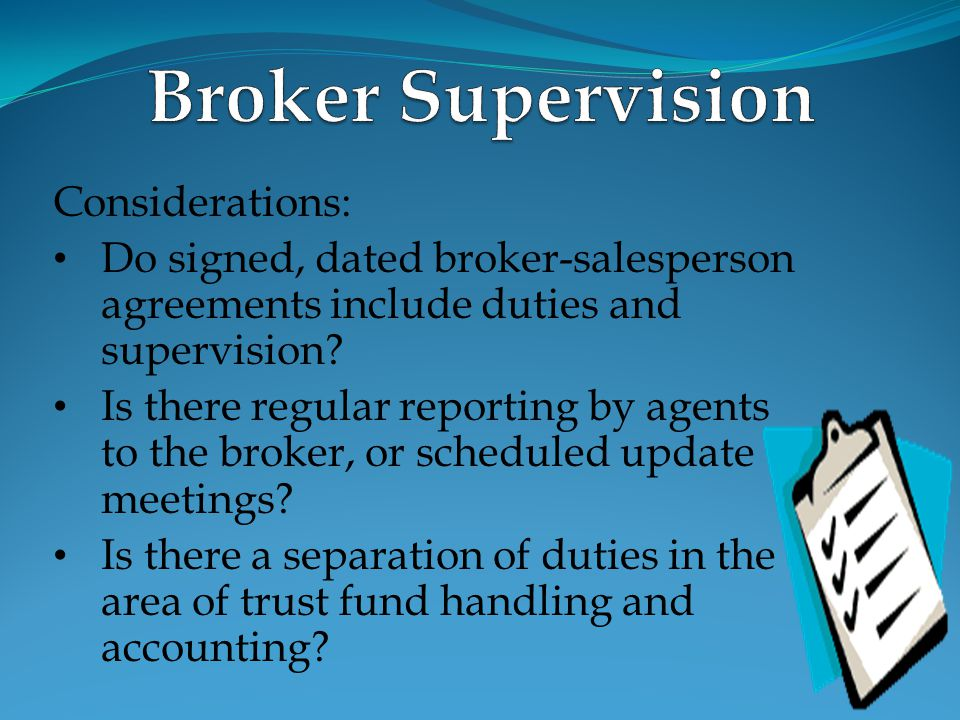 Considerations: Do signed, dated broker-salesperson agreements include duties and supervision? Is there regular reporting by agents to the broker, or