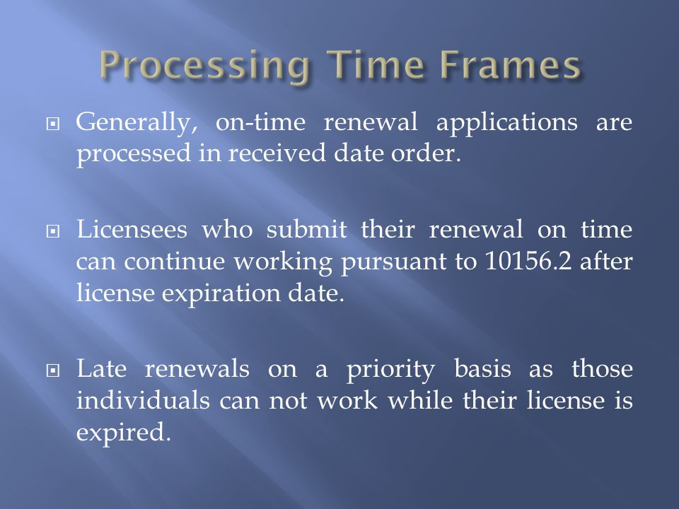  Generally, on-time renewal applications are processed in received date order.  Licensees who submit their renewal on time can continue working purs