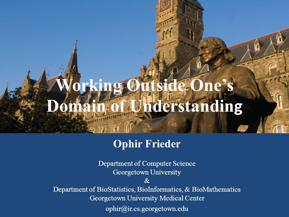 Working Outside One's Domain of Understandin g Ophir Frieder Department of Computer Science Georgetown University & Department of BioStatistics, BioInformatics, & BioMathematics Georgetown University Medical Center ophir@ir.cs.georgetown.edu