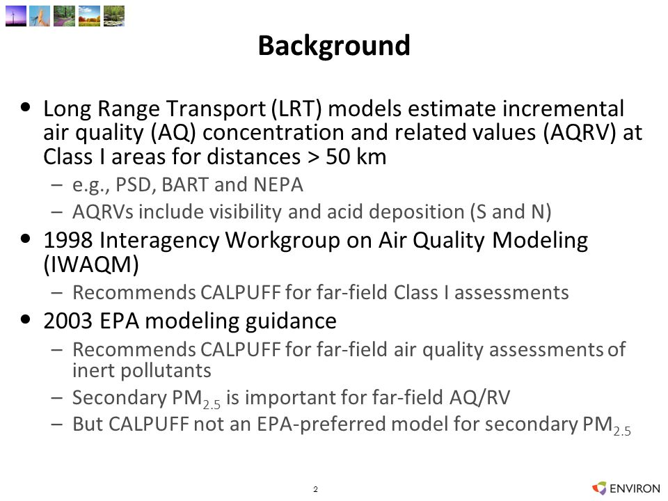 Background Long Range Transport (LRT) models estimate incremental air quality (AQ) concentration and related values (AQRV) at Class I areas for distances > 50 km –e.g., PSD, BART and NEPA –AQRVs include visibility and acid deposition (S and N) 1998 Interagency Workgroup on Air Quality Modeling (IWAQM) –Recommends CALPUFF for far-field Class I assessments 2003 EPA modeling guidance –Recommends CALPUFF for far-field air quality assessments of inert pollutants –Secondary PM 2.5 is important for far-field AQ/RV –But CALPUFF not an EPA-preferred model for secondary PM 2.5 2