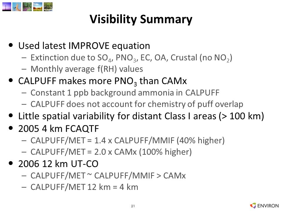 Visibility Summary Used latest IMPROVE equation –Extinction due to SO 4, PNO 3, EC, OA, Crustal (no NO 2 ) –Monthly average f(RH) values CALPUFF makes more PNO 3 than CAMx –Constant 1 ppb background ammonia in CALPUFF –CALPUFF does not account for chemistry of puff overlap Little spatial variability for distant Class I areas (> 100 km) 2005 4 km FCAQTF –CALPUFF/MET = 1.4 x CALPUFF/MMIF (40% higher) –CALPUFF/MET = 2.0 x CAMx (100% higher) 2006 12 km UT-CO –CALPUFF/MET ~ CALPUFF/MMIF > CAMx –CALPUFF/MET 12 km = 4 km 21