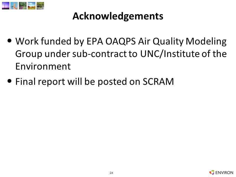 Acknowledgements Work funded by EPA OAQPS Air Quality Modeling Group under sub-contract to UNC/Institute of the Environment Final report will be posted on SCRAM 24