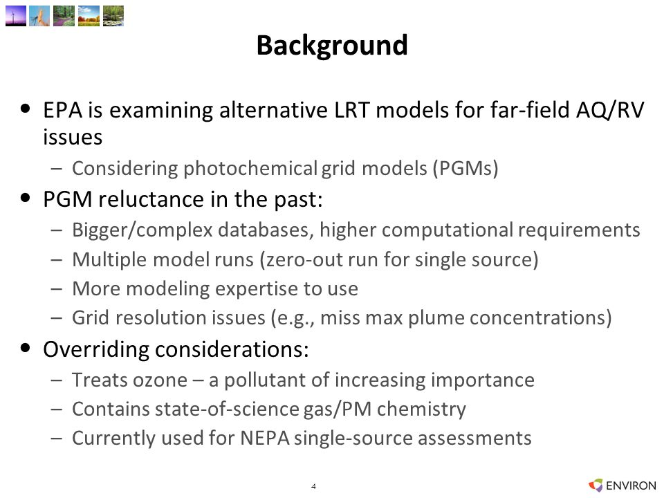 Background EPA is examining alternative LRT models for far-field AQ/RV issues –Considering photochemical grid models (PGMs) PGM reluctance in the past: –Bigger/complex databases, higher computational requirements –Multiple model runs (zero-out run for single source) –More modeling expertise to use –Grid resolution issues (e.g., miss max plume concentrations) Overriding considerations: –Treats ozone – a pollutant of increasing importance –Contains state-of-science gas/PM chemistry –Currently used for NEPA single-source assessments 4