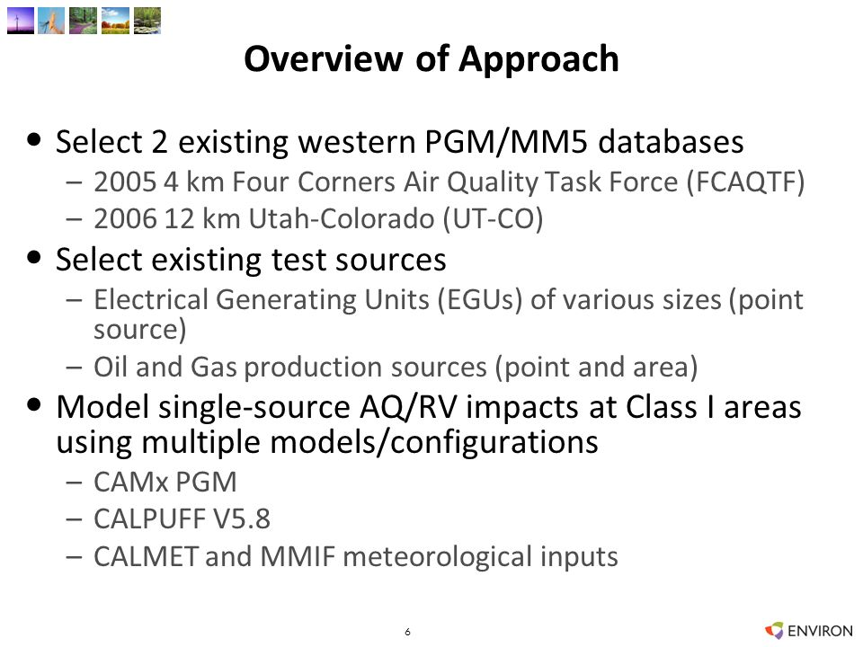 Overview of Approach Select 2 existing western PGM/MM5 databases –2005 4 km Four Corners Air Quality Task Force (FCAQTF) –2006 12 km Utah-Colorado (UT-CO) Select existing test sources –Electrical Generating Units (EGUs) of various sizes (point source) –Oil and Gas production sources (point and area) Model single-source AQ/RV impacts at Class I areas using multiple models/configurations –CAMx PGM –CALPUFF V5.8 –CALMET and MMIF meteorological inputs 6