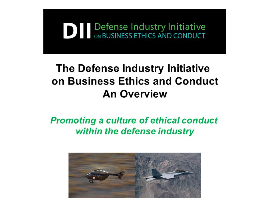 The Defense Industry Initiative on Business Ethics and Conduct An Overview Promoting a culture of ethical conduct within the defense industry