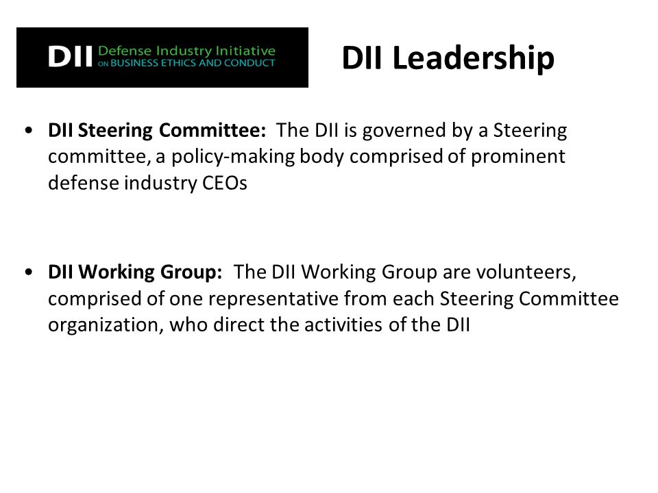 DII Steering Committee: The DII is governed by a Steering committee, a policy-making body comprised of prominent defense industry CEOs DII Working Group: The DII Working Group are volunteers, comprised of one representative from each Steering Committee organization, who direct the activities of the DII DII Leadership