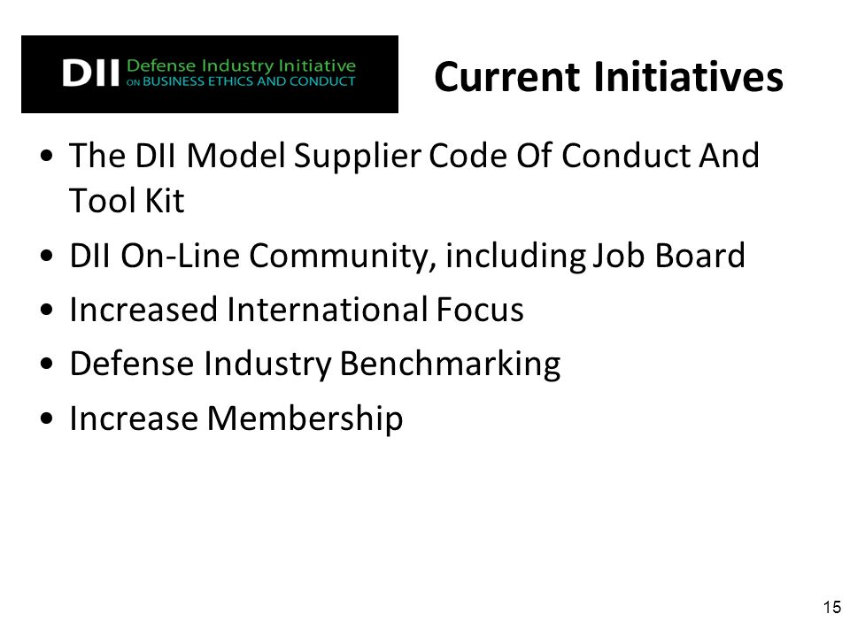 The DII Model Supplier Code Of Conduct And Tool Kit DII On-Line Community, including Job Board Increased International Focus Defense Industry Benchmarking Increase Membership 15 Current Initiatives
