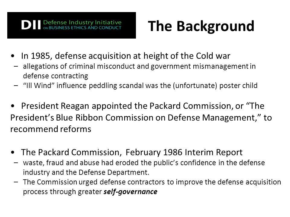 In 1985, defense acquisition at height of the Cold war –allegations of criminal misconduct and government mismanagement in defense contracting – Ill Wind influence peddling scandal was the (unfortunate) poster child President Reagan appointed the Packard Commission, or The President's Blue Ribbon Commission on Defense Management, to recommend reforms The Packard Commission, February 1986 Interim Report –waste, fraud and abuse had eroded the public's confidence in the defense industry and the Defense Department.