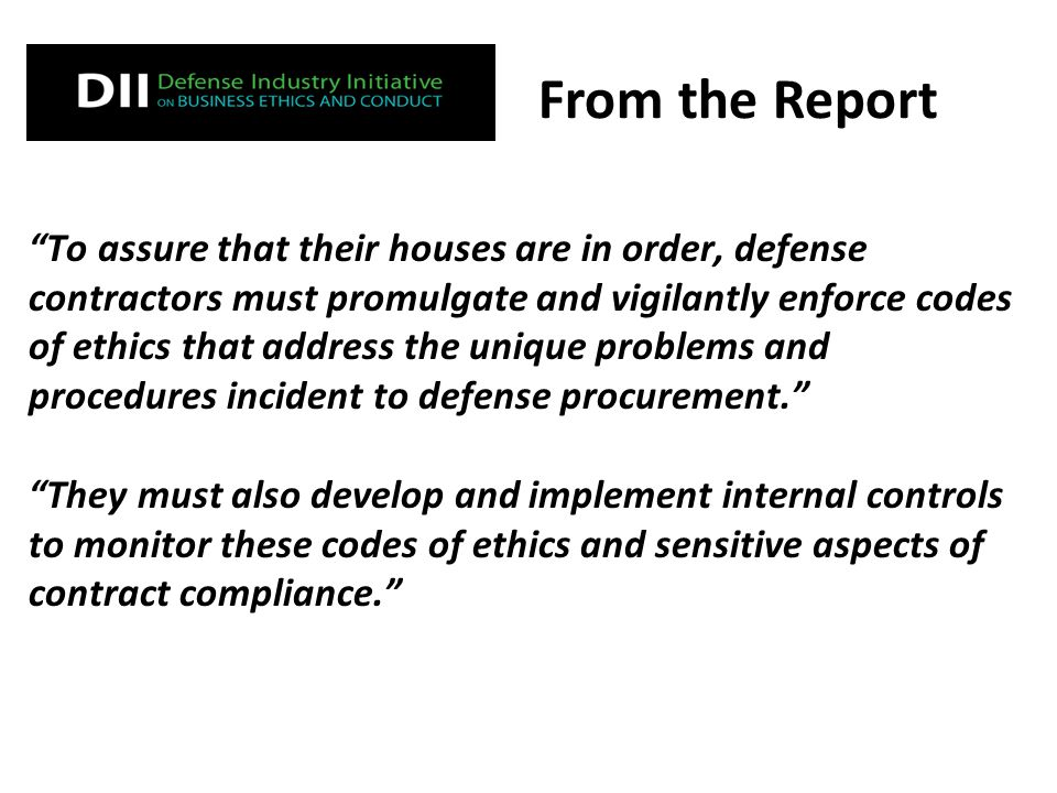 To assure that their houses are in order, defense contractors must promulgate and vigilantly enforce codes of ethics that address the unique problems and procedures incident to defense procurement. They must also develop and implement internal controls to monitor these codes of ethics and sensitive aspects of contract compliance. From the Report